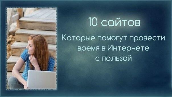10 сайтов и сервисов, которые помогут провести время в Интернете с пользой!