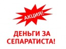 «ДЕНЬГИ ЗА СЕПАРАТИСТА»   Заявление властей Днепропетровской области о выдаче вознаграждения в размере от $1000 за сдачу оружия и $10 тысяч за передачу властям «зеленых человечков» в соцсети вызвало бурную реакцию.  Так, широко распространился в Интернете антитеррористический рекламный ролик под названием «Сдай сепаратиста», собравший в себе хорошую порцию смешных фотожаб и демотиваторов.