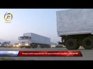 Rusiya hərbi maşınlarının Ukrayna sərhədini keçdiyi xəbər verilib
