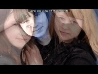 «» под музыку Песня про меня и мою лучшую подругу ана мне как сестра Кристинка - Леонова! - подружка я тебя люблю). Picrolla