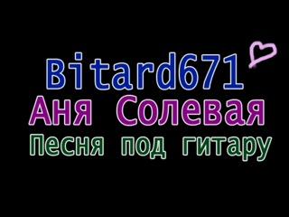 Bitard671 - Аня Солевая Песня под гитару