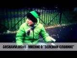 """GOSHANVLOG#1 - Мнение о """"Зеленом Слонике"""""""