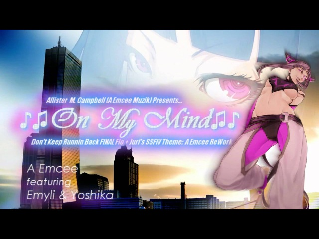 ♪♫On My Mind♫♪ - A Emcee feat. Emyli Yoshika (Juri SSFIV Alpha Edition Concept) 1080p