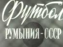 Товарищеский матч 1957 г. СССР - Румыния / USSR - Romania