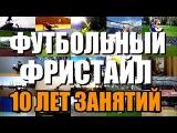 ФУТБОЛЬНЫЙ ФРИСТАЙЛ - 10 лет занятий  FREESTYLE FOOTBALL - 10 years of training