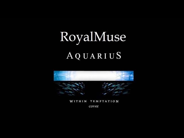 Within Temptation - Aquarius (RoyalMuse vocal cover)