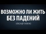 Возможно ли жить без падений. Александр Палиенко.