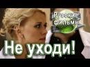 Не уходи 2015 HD Версия! Русские мелодрамы 2015 смотреть TV фильмы онлайн