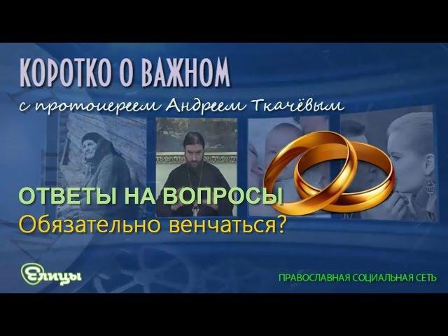А венчаться обязательно? о. Андрей Ткачев Гражданский брак и венчание