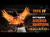 ИСТОРИЯ АЛЕКСА ХАНТЕРА / НАЧАЛО / FIFA17 (FIFA 17 THE JOURNEY)