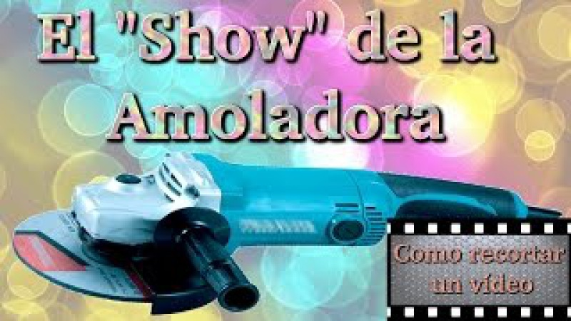Como recortar un video, El Show de la Amoladora.