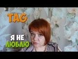 TAG: Я не люблю | Болтология | Маленькие женские штучки