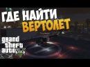 ГДЕ НАЙТИ ВЕРТОЛЁТ В GTA 5
