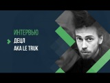 ИНТЕРВЬЮ  Децл a.k.a. Le Truk  2016