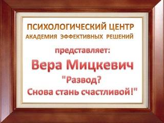 Психолог Вера Мицкевич. Развод? Снова стань счастливой! Часть 3.