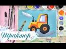 Как нарисовать трактор - урок рисования для детей от 4 лет, гуашь,  рисуем дома поэтапно