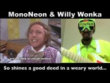 MonoNeon &amp Willy Wonka  So shines a good deed in a weary world... (Gene Wilder)