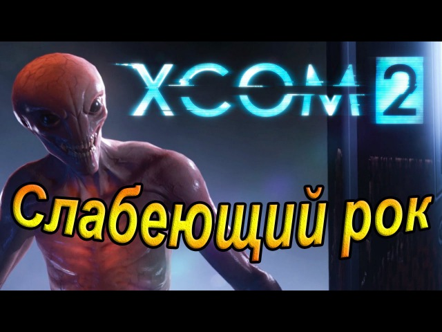 Xcom 2. Слабеющий рок.