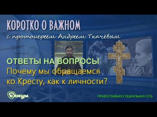 Почему мы обращаемся ко Кресту как к личности? о. Андрей Ткачев