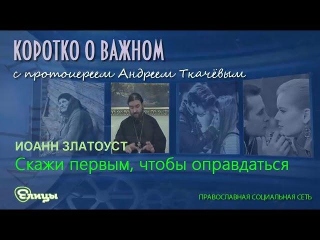Скажи первым, чтобы оправдаться. о. Андрей Ткачев. Свт. Иоанн Златоуст