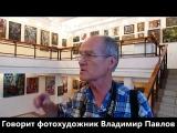 Фотохудожник Владимир Павлов говорит о выставке
