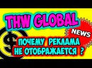 THW global NEWS! Почему не показывается реклама THW это работа в интернете на дому без вложений