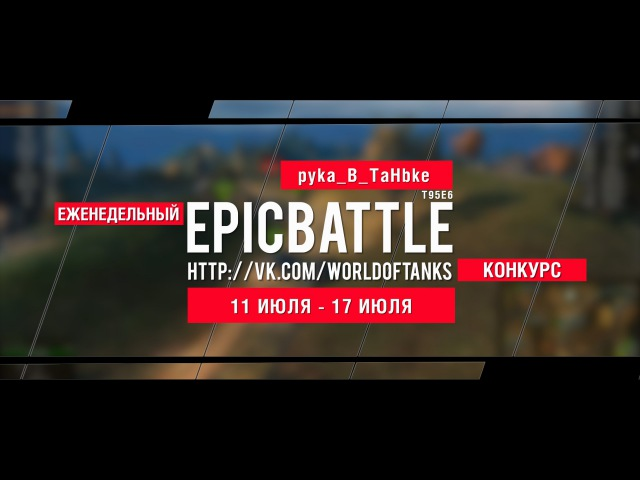 Еженедельный конкурс Epic Battle - 11.07.16-17.07.16 (pyka_B_TaHbke / T95E6)