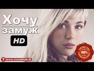 Хочу замуж HD. Русские мелодрамы Новинки 2017 года! Мелодрамы про любовь 2017