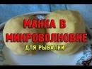 Манка в микроволновке для рыбалки своими руками Уловистая насадка из манки Рецепт приготовления