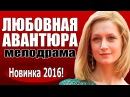 Любовная авантюра 2016 русские мелодрамы, новые фильмы новинки