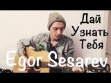 Егор Сесарев - Дай Узнать Тебя (Alexandr Grechanik cover)