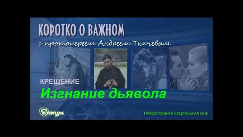 Изгнание дьявола о Андрей Ткачев Экзорцизм и крещение Коротко о важном