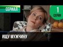 ▶️ Ищу мужчину 1 серия - Мелодрама Фильмы и сериалы - Русские мелодрамы