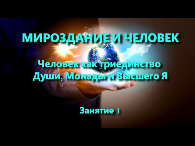 Мироздание и человек. Занятие 1. Человек как триединство Души, Монады и Высшего Я