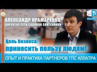 Приносить пользу людям. Предприниматель Александр Крамаренко. Опыт и практика п...