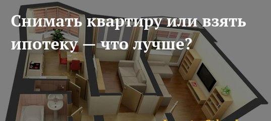 менее, что выгодней квартира в ипотеку или снимать квартиру непобедимое стремление
