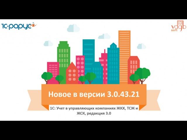 Обзор изменений в продукте 1С: Учет в управляющих компаниях ЖКХ, ТСЖ и ЖСК. Релиз 3.0.43.21