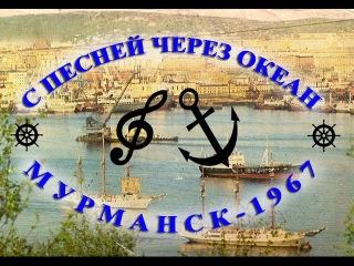 С ПЕСНЕЙ ЧЕРЕЗ ОКЕАН. (Мурманск-1967)
