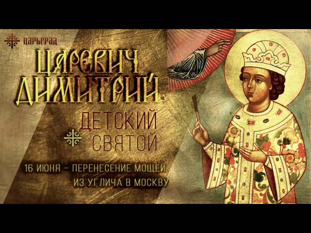 Детский святой: 16 июня – перенесение мощей благоверного царевича Димитрия из Углича в Москву