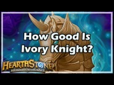 Hearthstone How Good Is Ivory Knight
