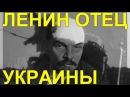 ЛЕНИН - ОТЕЦ УКРАИНЫ. ЧАСТЬ-1. МАЙДАНУТЫМ НЕ СМОТРЕТЬ!