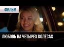 ▶️ Любовь на четырех колесах - Мелодрама Смотреть фильмы и сериалы - Русские ме...