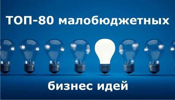 ТОП-80 МАЛОБЮДЖЕТНЫХ БИЗНЕС-ИДЕЙ!Отличная подборка реальных бизнес-и
