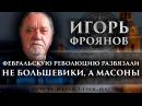 Игорь Фроянов. Февральскую революцию развязали не большевики, а масоны.