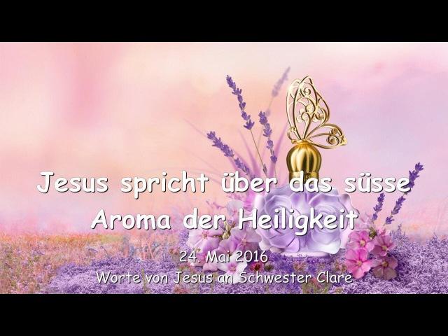 JESUS SPRICHT über das süsse Aroma der Heiligkeit - Botschaft vom 24. Mai 2016