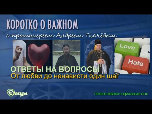 От любви до ненависти один шаг Протоиерей Андрей Ткачев