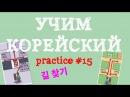 УЧИМ КОРЕЙСКИЙ ЯЗЫК | PRACTICE 15 | 길 찾기 - Направление