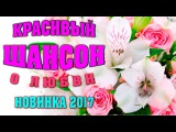 КРАСИВЫЙ ШАНСОН - КРАСИВЫЕ ПЕСНИ / Шикарные Новые Песни Шансона 2017
