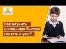 Как научить школьника быстро считать в уме Методика обучения счету за 21 день Школа скорочтения