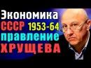 А.И. Фурсов - Правление Хрущева. Экономика СССР 1953 - 64 годы